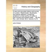 A New and Accurate History and Survey of London, Westminster, Southwark, and Places Adjacent; Containing Whatever Is Most Worthy of Notice in Their Ancient and Present State : ... by the REV. John Entick, M.A. Volume 4 of 4