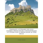 Portraits Litteraires Des Plus Celebres Predicateurs Contemporains : Et Etudes Sur La Predication Au Xixe Siecle