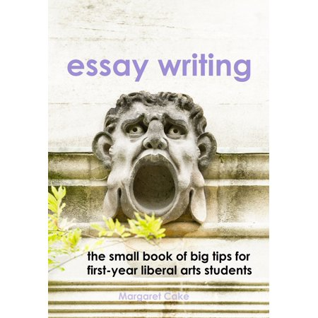 Essay Writing: The Small Book of Big Tips for First-Year Liberal Arts Students -