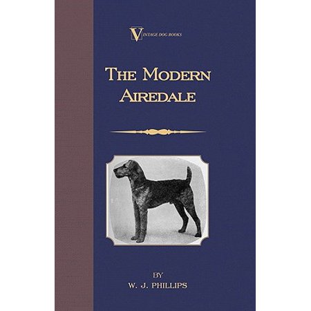 The Modern Airedale Terrier: With Instructions for Stripping the Airedale and Also Training the Airedale for Big Game Hunting. (A Vintage Dog Books Breed Classic) -