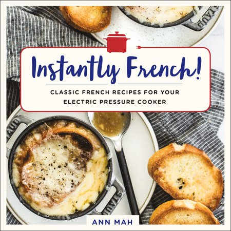Classic French Recipes (Instantly French! : Classic French Recipes for Your Electric Pressure Cooker)
