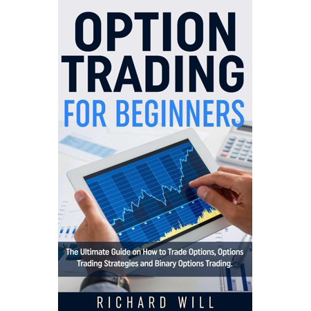 Option Trading for Beginners: The Ultimate Guide on How to Trade Options, Options Trading Strategies and Binary Options Trading. -