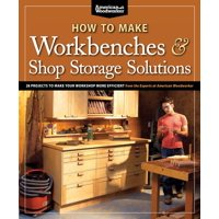 How to Make Workbenches & Shop Storage Solutions : 28 Projects to Make Your Workshop More Efficient