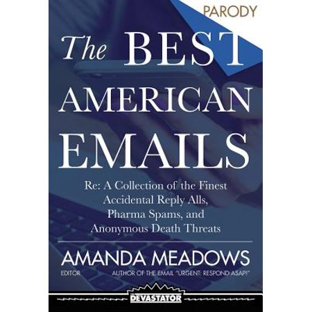The Best American Emails : RE: a Collection of the Finest Accidental Reply Alls, Pharma Spams, and Anonymous Death