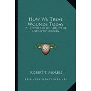 How We Treat Wounds Today : A Treatise on the Subject of Antiseptic Surgery