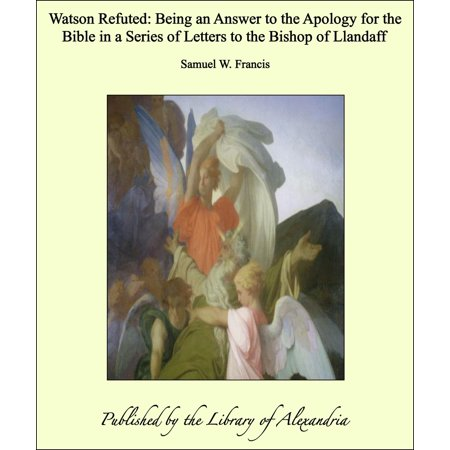 Watson Refuted: Being an Answer to the Apology for the Bible in a Series of Letters to the Bishop of Llandaff -