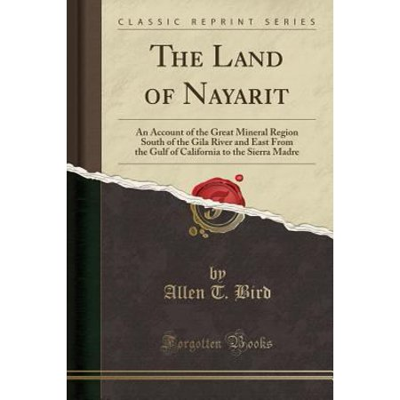 The Land Of Nayarit  An Account Of The Great Mineral Region South Of The Gila River And East From The Gulf Of California To The Sierra Madr