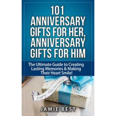 101 Anniversary Gifts for Her, Anniversary Gifts for Him: The Ultimate Guide to Creating Lasting Memories & Making Their Heart Smile! - eBook