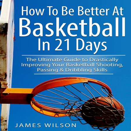 How to Be Better At Basketball in 21 days: The Ultimate Guide to Drastically Improving Your Basketball Shooting, Passing and Dribbling Skills - (Video Dribbling Basketball)