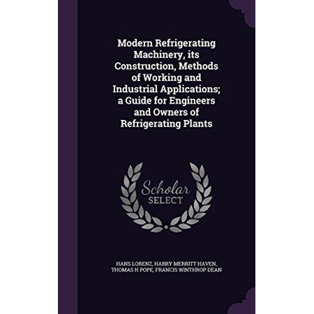 Modern Refrigerating Machinery, Its Construction, Methods of Working and Industrial Applications; A Guide for Engineers  - image 1 of 1