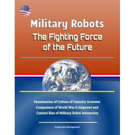- Military Robots: The Fighting Force of the Future - Examination of Culture of Casualty Aversion, Comparison of World War II Airpower and Current Rise of Military Robot Interaction - eBook