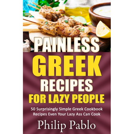 Painless Greek Recipes For Lazy People 50 Surprisingly Simple Greek Cookbook Recipes Even Your Lazy Ass Can Cook - eBook ()