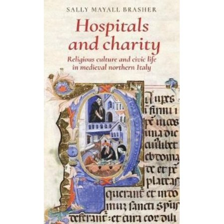 Hospitals And Charity  Religious Culture And Civic Life In Medieval Northern Italy