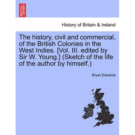 The History  Civil And Commercial  Of The British Colonies In The West Indies   Vol  Iii  Edited By Sir W  Young    Sketch Of The Life Of The Author B