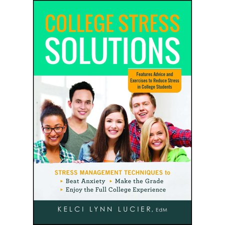 College Stress Solutions : Stress Management Techniques to *Beat Anxiety *Make the Grade *Enjoy the Full College