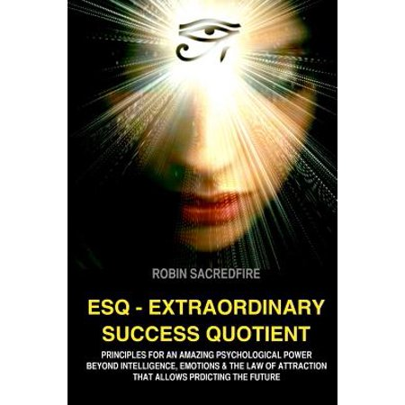 Esq   Extraordinary Success Quotient  Principles For An Amazing Psychological Power Beyond Intelligence  Emotions And Law Of Attraction  That Allows P
