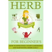 Herb Gardening For Beginners - How To Effectively Start Gardening And Harvesting Herbs Easily - eBook
