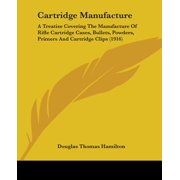 Cartridge Manufacture : A Treatise Covering the Manufacture of Rifle Cartridge Cases, Bullets, Powders, Primers and Cartridge Clips (1916)