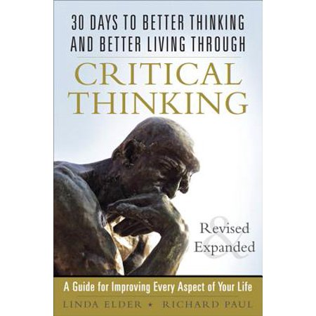 30 Days to Better Thinking and Better Living Through Critical Thinking: A Guide for Improving Every Aspect of Your Life, Revised and Expanded - (Richard Paul And Linda Elder Critical Thinking)