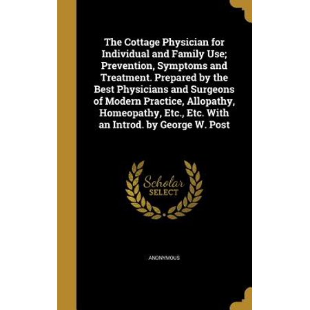 The Cottage Physician for Individual and Family Use; Prevention, Symptoms and Treatment. Prepared by the Best Physicians and Surgeons of Modern ... Etc., Etc. with an Introd. by George W.