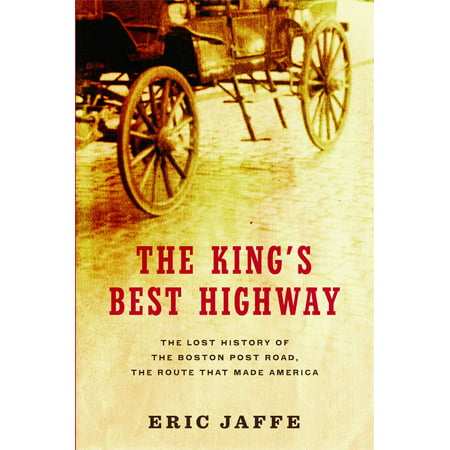 The King's Best Highway : The Lost History of the Boston Post Road, the Route That Made (Best Running Routes In Dc)