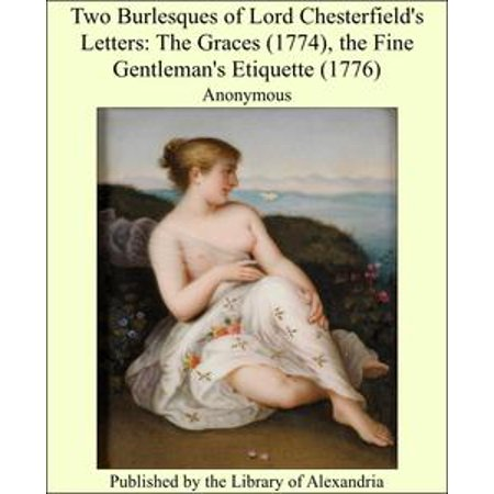 Two Burlesques of Lord Chesterfield's Letters: The Graces (1774), the Fine Gentleman's Etiquette (1776) - eBook