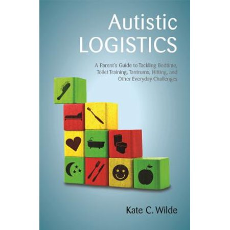 Autistic Logistics : A Parent's Guide to Tackling Bedtime, Toilet Training, Tantrums, Hitting, and Other Everyday