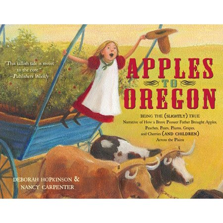 Apples to Oregon : Being the (Slightly) True Narrative of How a Brave Pioneer Father Brought Apples, Peaches, Pears, Plums, Grapes, and Cherries (and Children) Across the Plains - Apples For The Teacher