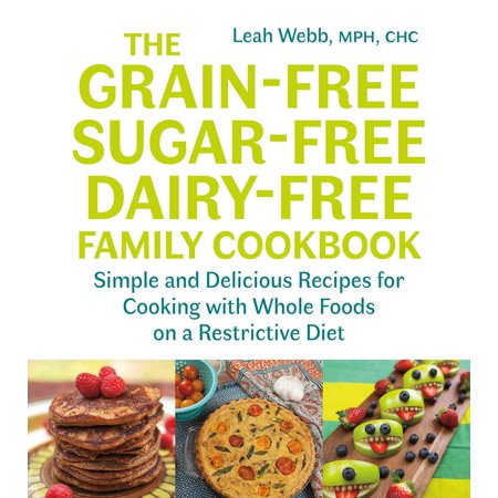 The Grain-Free, Sugar-Free, Dairy-Free Family Cookbook : Simple and Delicious Recipes for Cooking with Whole Foods on a Restrictive