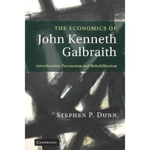 The Economics of John Kenneth Galbraith: Introduction, Persuasion, and Rehabilitation