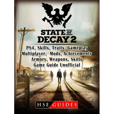 State of Decay 2 PS4, Skills, Traits, Gameplay, Multiplayer, Mods, Achievements, Armory, Weapons, Skills, Game Guide Unofficial -