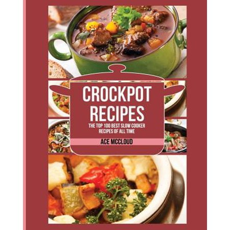 Crockpot Recipes : The Top 100 Best Slow Cooker Recipes of All