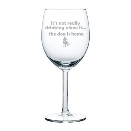Wine Glass Goblet Funny It's not really drinking alone if the dog is home Pitbull (10 oz)