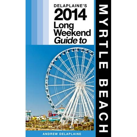 Delaplaine's 2014 Long Weekend Guide to Myrtle Beach - eBook ()
