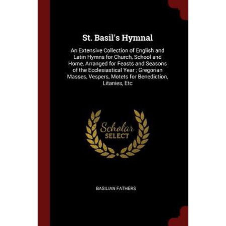 St. Basil's Hymnal : An Extensive Collection of English and Latin Hymns for Church, School and Home, Arranged for Feasts and Seasons of the Ecclesiastical Year; Gregorian Masses, Vespers, Motets