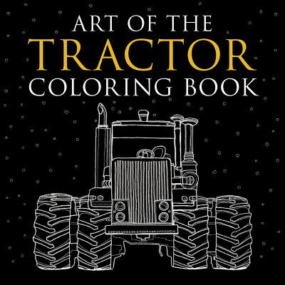 Art of the Tractor Coloring Book : Ready-To-Color Drawings of John Deere, International Harvester, Farmall, Ford, Allis-Chalmers, Case Ih and More.