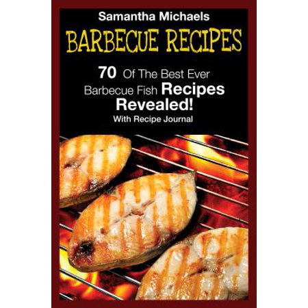 Barbecue Recipes: 70 Of The Best Ever Barbecue Fish Recipes...Revealed! (With Recipe Journal) -