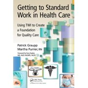 Getting to Standard Work in Health Care : Using Twi to Create a Foundation for Quality Care