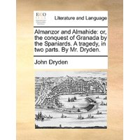 Almanzor and Almahide : Or, the Conquest of Granada by the Spaniards. a Tragedy, in Two Parts. by Mr. Dryden.