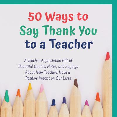 50 Ways to Say Thank You to a Teacher : A Teacher Apprecaition Gift of Beautiful Quotes, Notes, and Sayings about How Teachers Have a Positive Impact on Our Lives - Halloween Sayings For Teacher Gifts