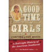 Good Time Girls of Arizona and New Mexico : A Red-Light History of the American Southwest (Paperback)
