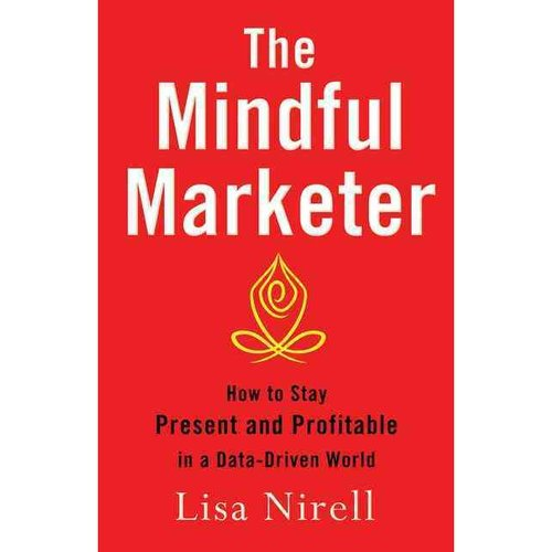 The Mindful Marketer: How to Stay Present and Profitable in a Data-Driven World