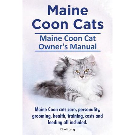 Maine Coon Cats. Maine Coon Cat Owners Manual. Maine Coon Cats Care, Personality, Grooming, Health, Training, Costs and Feeding All