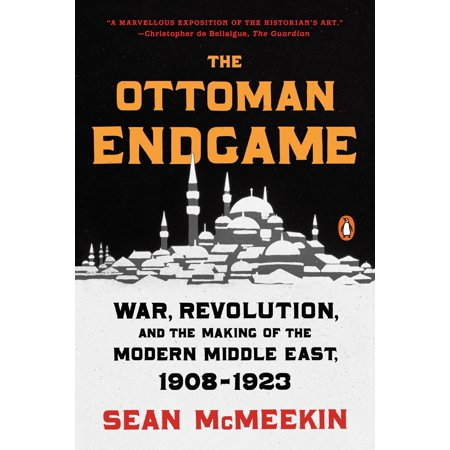 The Ottoman Endgame : War, Revolution, and the Making of the Modern Middle East,