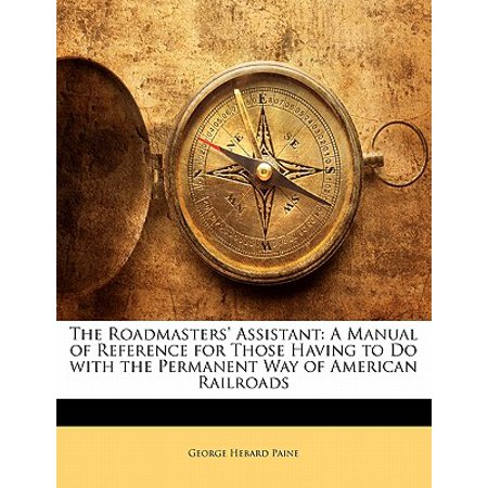 The Roadmasters' Assistant : A Manual of Reference for Those Having to Do with the Permanent Way of American (Roadmasters Assistant)