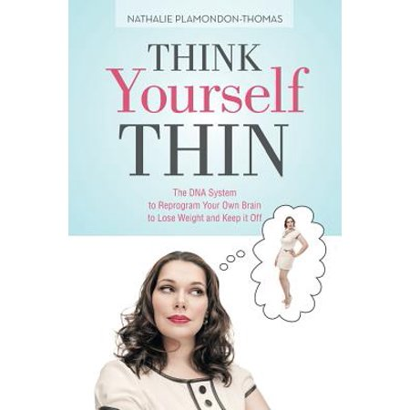 Think Yourself Thin : The DNA System to Reprogram Your Own Brain to Lose Weight and Keep It