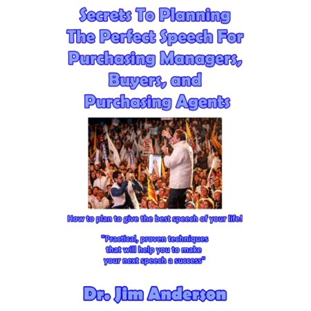 Secrets To Planning The Perfect Speech For Purchasing Managers, Buyers, and Purchasing Agents: How To Plan To Give The Best Speech Of Your Life! -