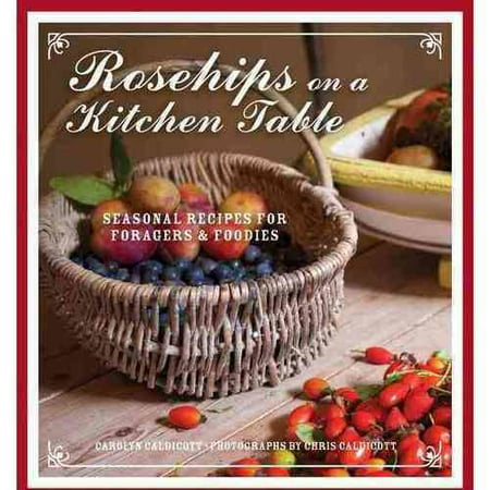 Rosehips on the Kitchen Table: Seasonal Recipes for Foragers & Foodies