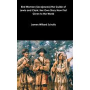 Bird Woman (Sacajawea) the Guide of Lewis and Clark : Her Own Story Now First Given to the World