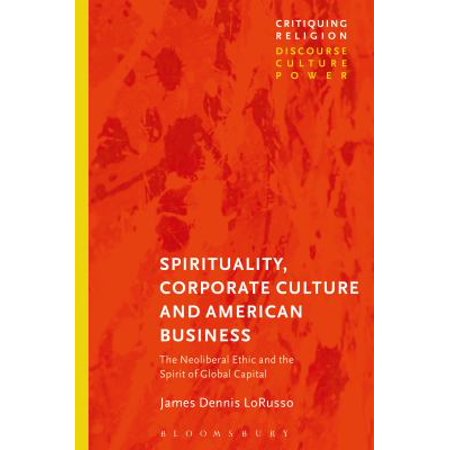 Spirituality  Corporate Culture  And American Business  The Neoliberal Ethic And The Spirit Of Global Capital
